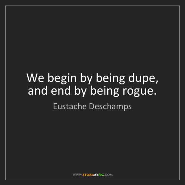 Eustache Deschamps: We begin by being dupe, and end by being rogue.
