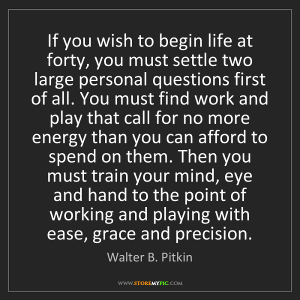 Walter B. Pitkin: If you wish to begin life at forty, you must settle two...