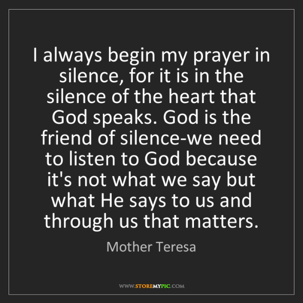 Mother Teresa: I always begin my prayer in silence, for it is in the...