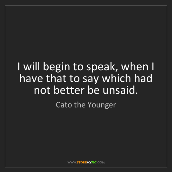 Cato the Younger: I will begin to speak, when I have that to say which...