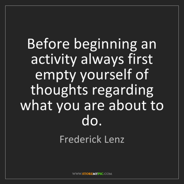 Frederick Lenz: Before beginning an activity always first empty yourself...