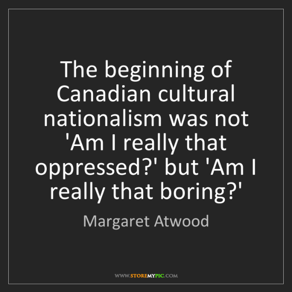 Margaret Atwood: The beginning of Canadian cultural nationalism was not...