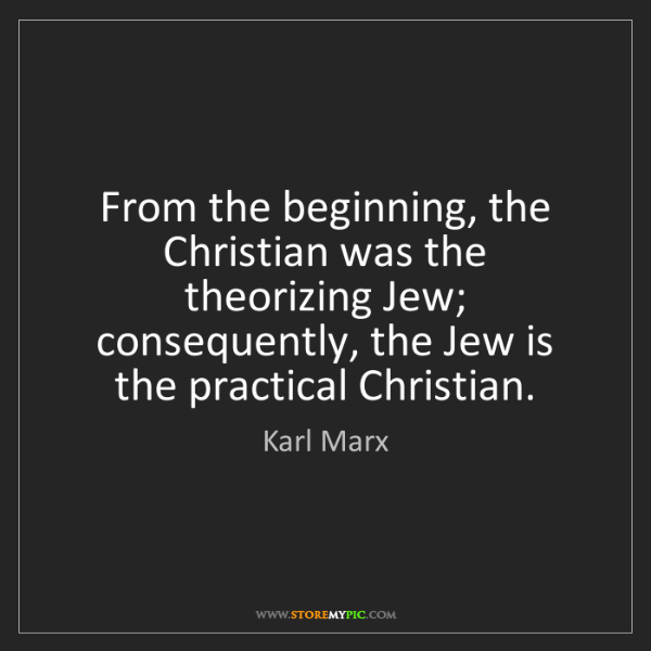Karl Marx: From the beginning, the Christian was the theorizing...