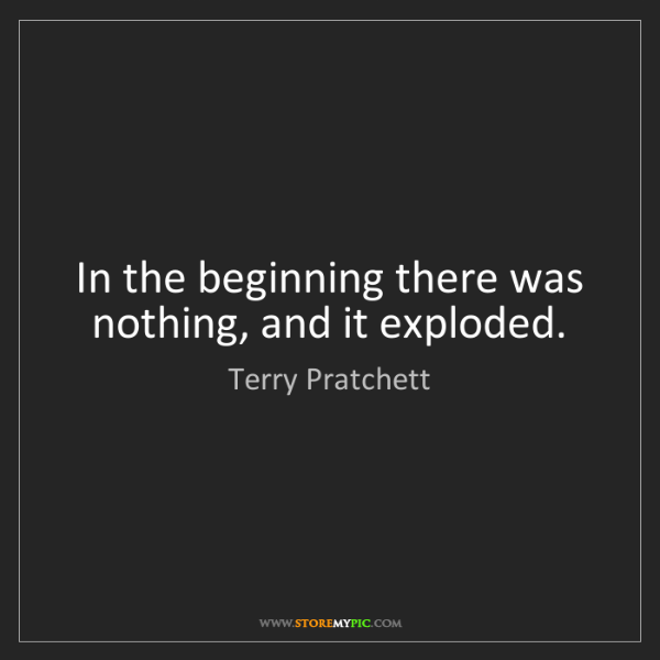 Terry Pratchett: In the beginning there was nothing, and it exploded.