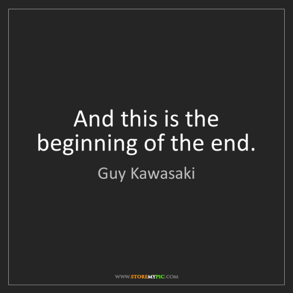 Guy Kawasaki: And this is the beginning of the end.