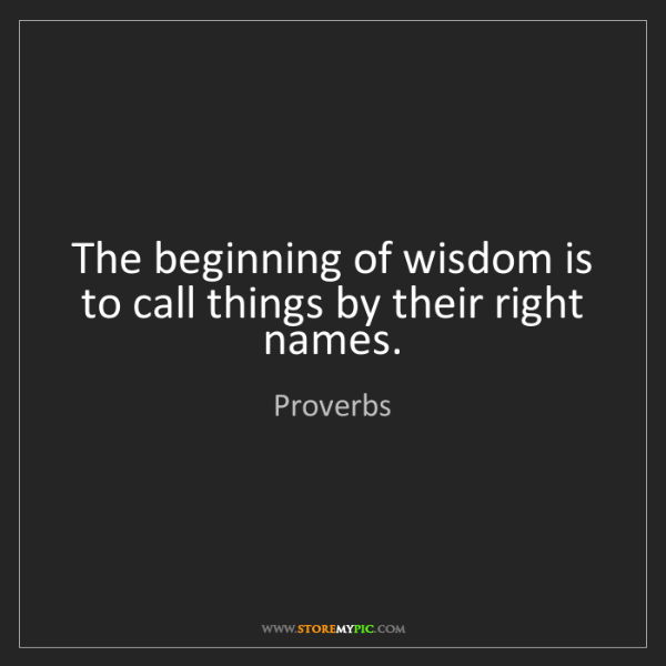 Proverbs: The beginning of wisdom is to call things by their right...