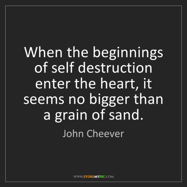 John Cheever: When the beginnings of self destruction enter the heart,...