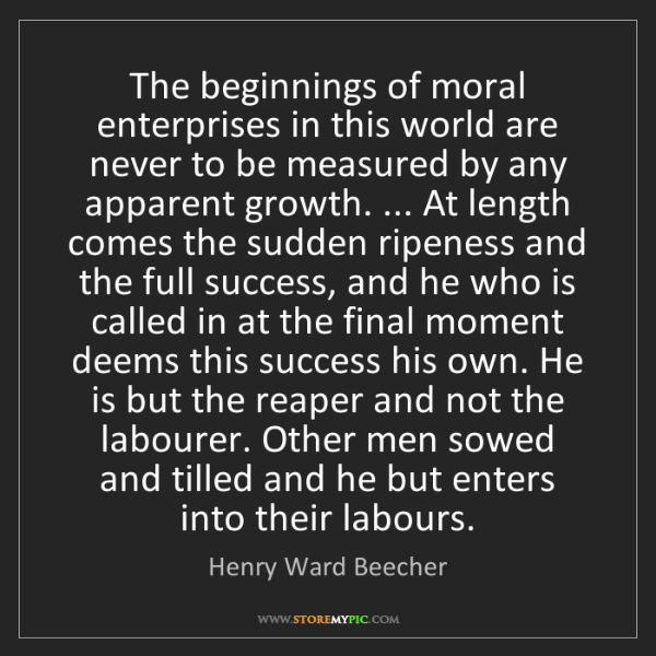 Henry Ward Beecher: The beginnings of moral enterprises in this world are...