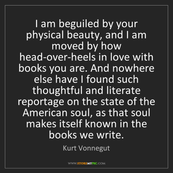 Kurt Vonnegut: I am beguiled by your physical beauty, and I am moved...