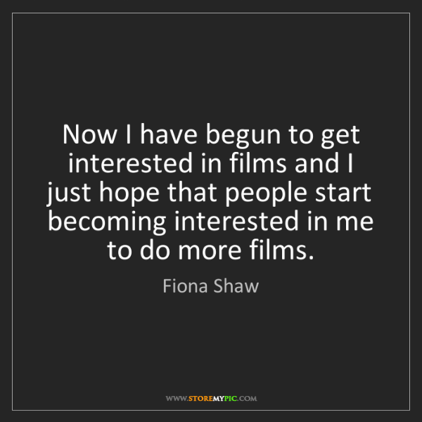 Fiona Shaw: Now I have begun to get interested in films and I just...