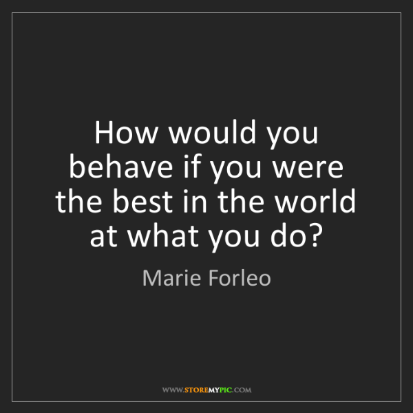 Marie Forleo: How would you behave if you were the best in the world...