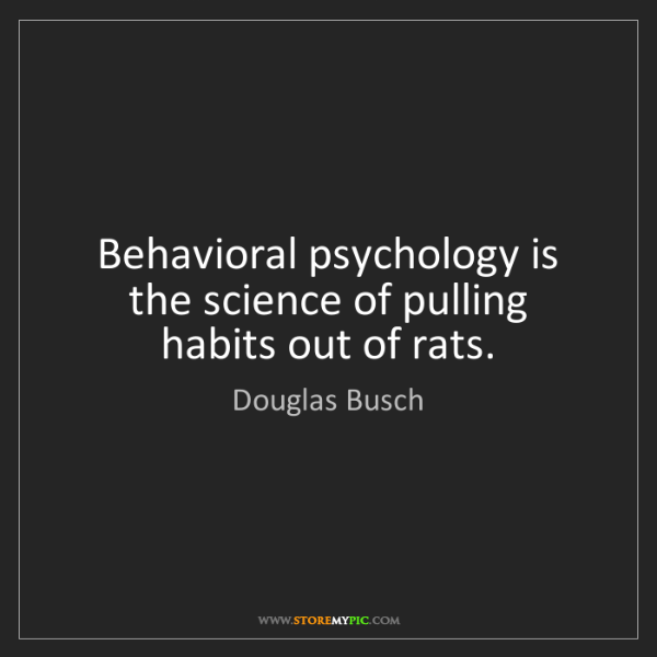 Douglas Busch: Behavioral psychology is the science of pulling habits...