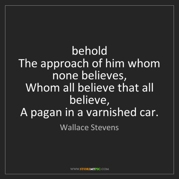 Wallace Stevens: behold  The approach of him whom none believes,  Whom...