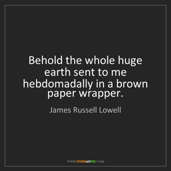 James Russell Lowell: Behold the whole huge earth sent to me hebdomadally in...