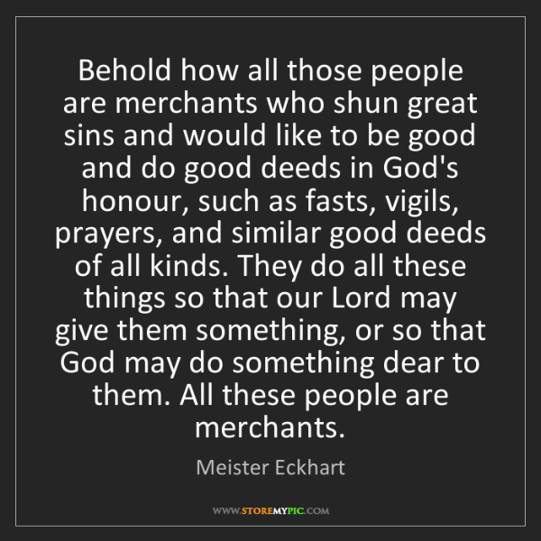 Meister Eckhart: Behold how all those people are merchants who shun great...