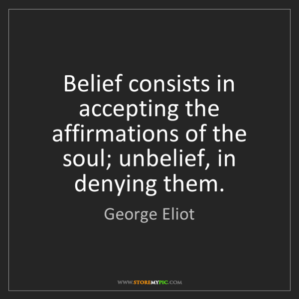 George Eliot: Belief consists in accepting the affirmations of the...