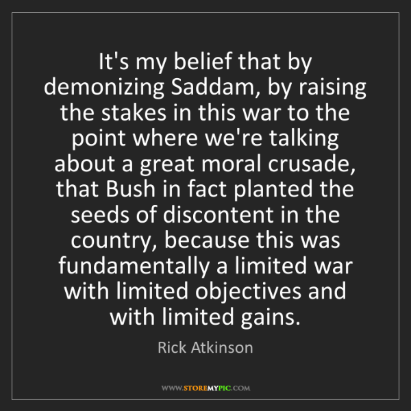 Rick Atkinson: It's my belief that by demonizing Saddam, by raising...