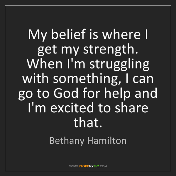 Bethany Hamilton: My belief is where I get my strength. When I'm struggling...