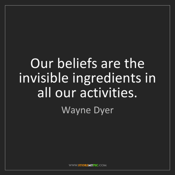 Wayne Dyer: Our beliefs are the invisible ingredients in all our...