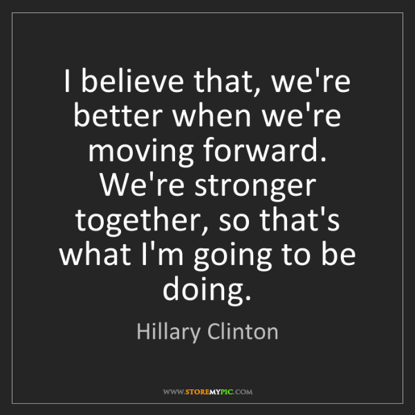 Hillary Clinton: I believe that, we're better when we're moving forward....
