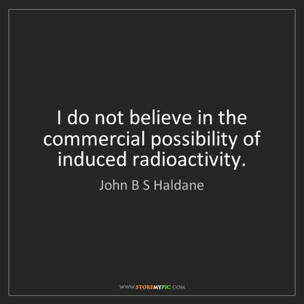 John B S Haldane: I do not believe in the commercial possibility of induced...