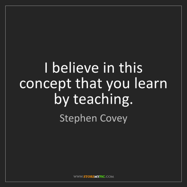 Stephen Covey: I believe in this concept that you learn by teaching.