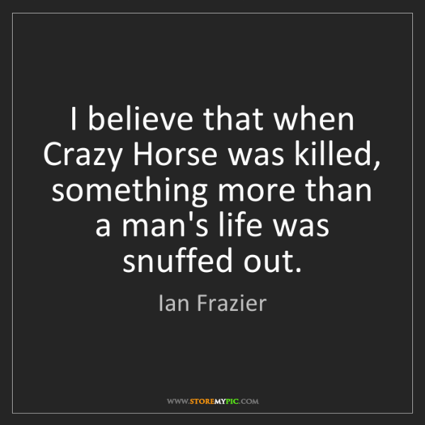 Ian Frazier: I believe that when Crazy Horse was killed, something...