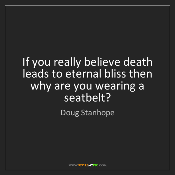 Doug Stanhope: If you really believe death leads to eternal bliss then...