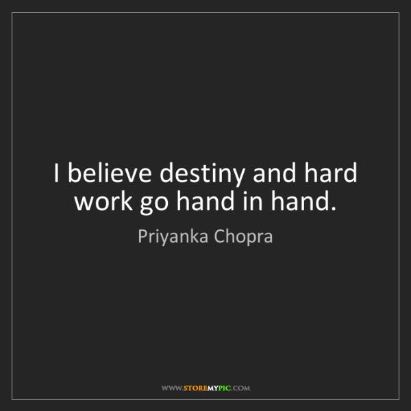 Priyanka Chopra: I believe destiny and hard work go hand in hand.