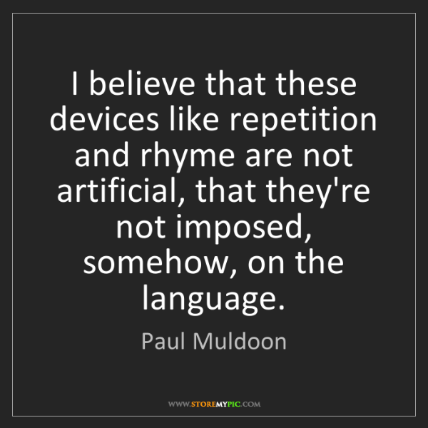 Paul Muldoon: I believe that these devices like repetition and rhyme...