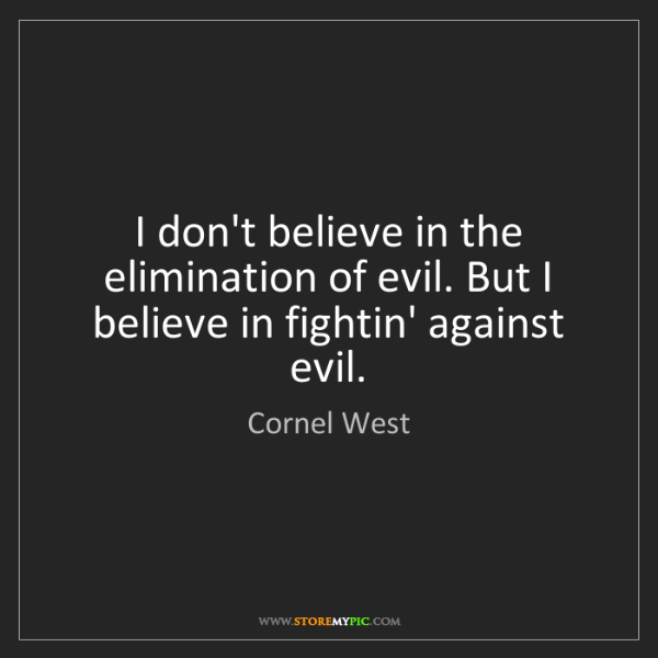Cornel West: I don't believe in the elimination of evil. But I believe...