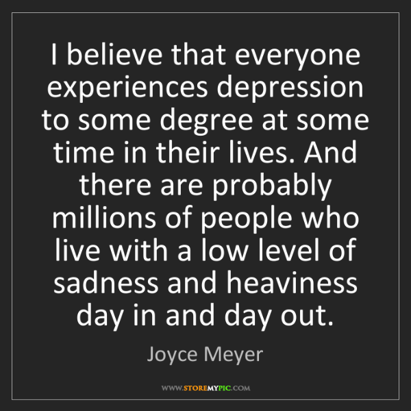 Joyce Meyer: I believe that everyone experiences depression to some...