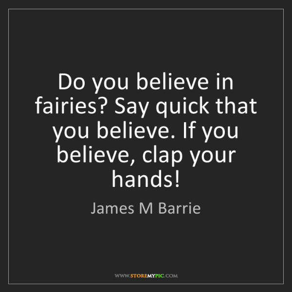 James M Barrie: Do you believe in fairies? Say quick that you believe....