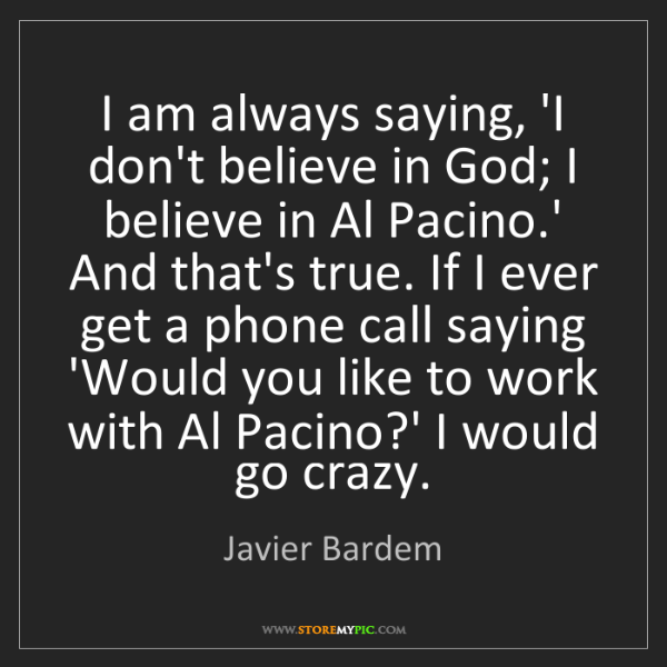 Javier Bardem: I am always saying, 'I don't believe in God; I believe...