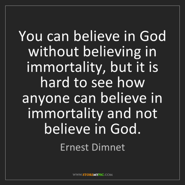 Ernest Dimnet: You can believe in God without believing in immortality,...