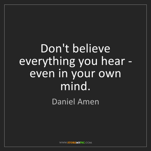 Daniel Amen: Don't believe everything you hear - even in your own...