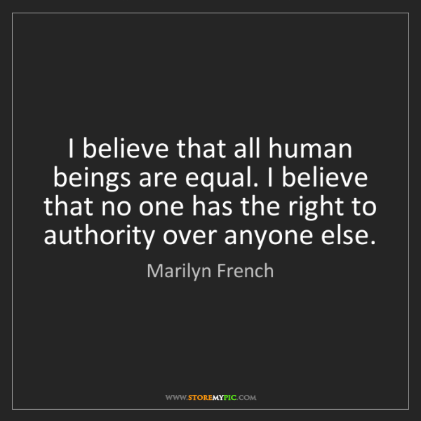 Marilyn French: I believe that all human beings are equal. I believe...