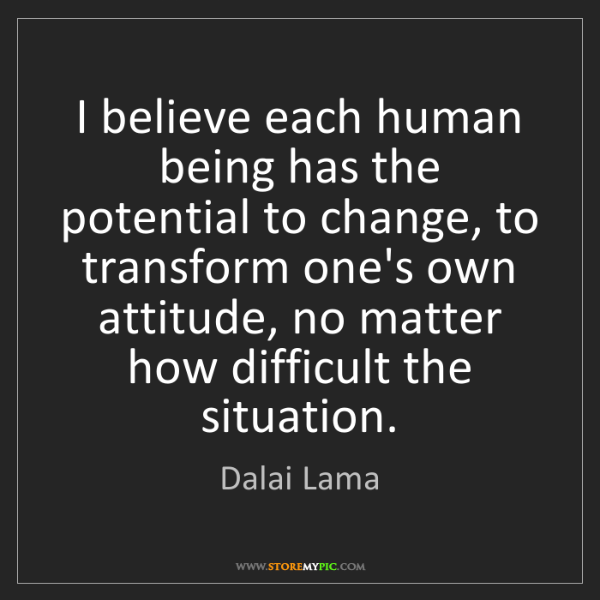 Dalai Lama: I believe each human being has the potential to change,...