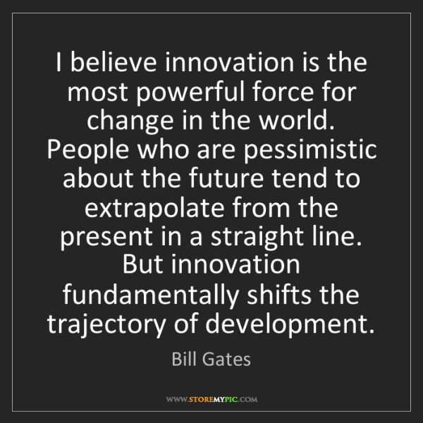 Bill Gates: I believe innovation is the most powerful force for change...