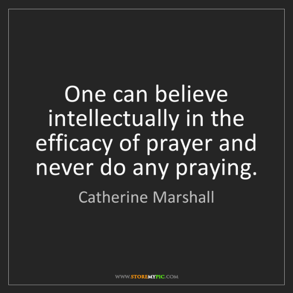 Catherine Marshall: One can believe intellectually in the efficacy of prayer...