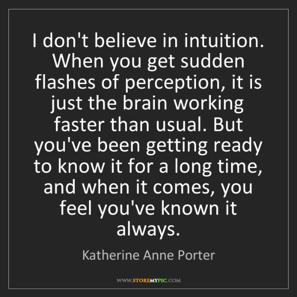 Katherine Anne Porter: I don't believe in intuition. When you get sudden flashes...