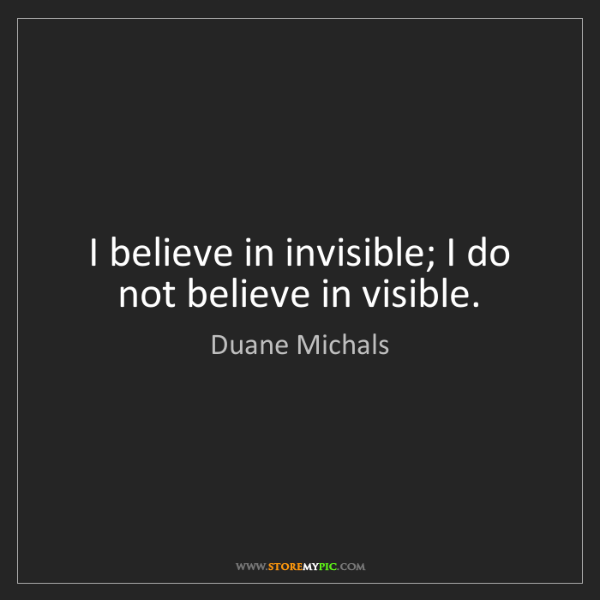 Duane Michals: I believe in invisible; I do not believe in visible.