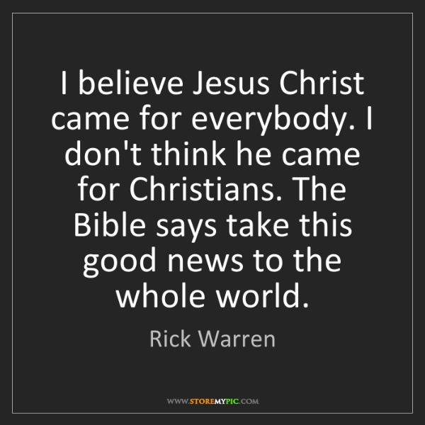 Rick Warren: I believe Jesus Christ came for everybody. I don't think...