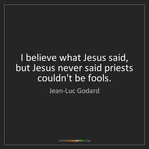 Jean-Luc Godard: I believe what Jesus said, but Jesus never said priests...