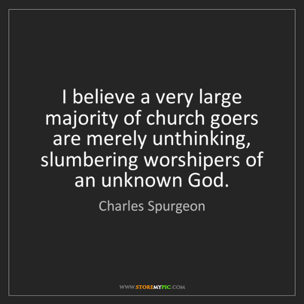 Charles Spurgeon: I believe a very large majority of church goers are merely...