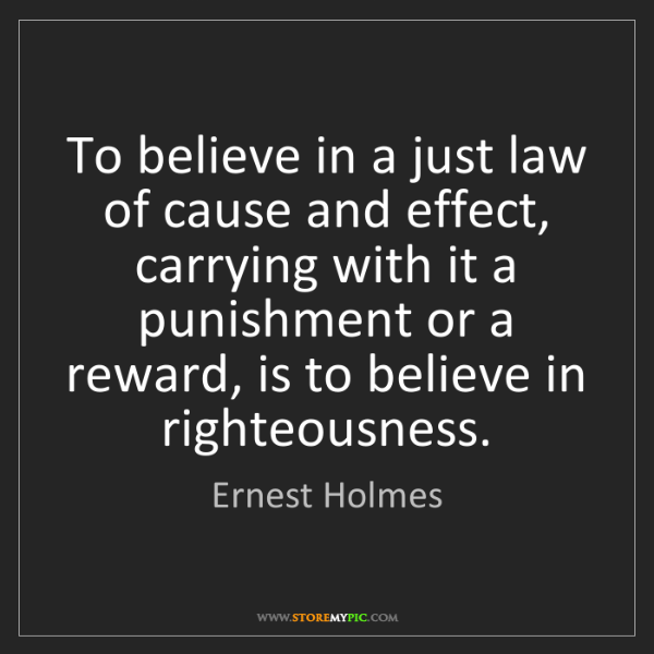 Ernest Holmes: To believe in a just law of cause and effect, carrying...