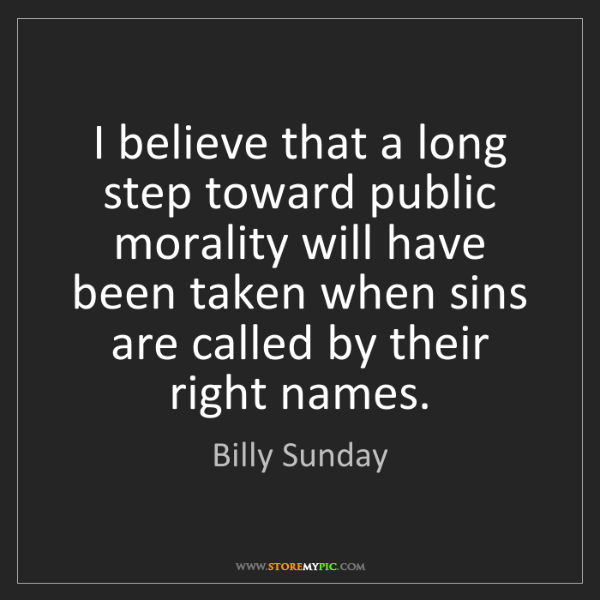 Billy Sunday: I believe that a long step toward public morality will...
