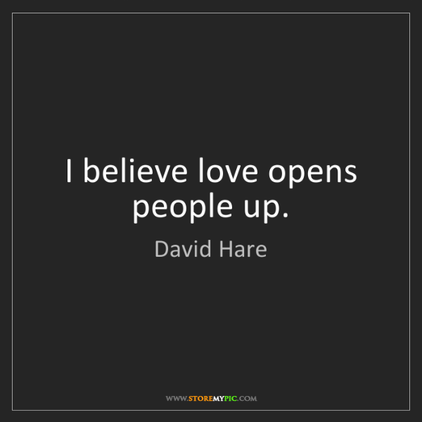 David Hare: I believe love opens people up.