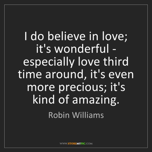 Robin Williams: I do believe in love; it's wonderful - especially love...