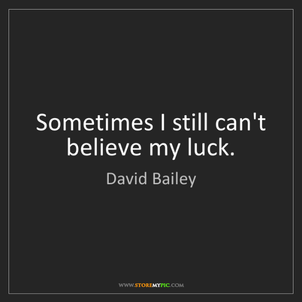 David Bailey: Sometimes I still can't believe my luck.